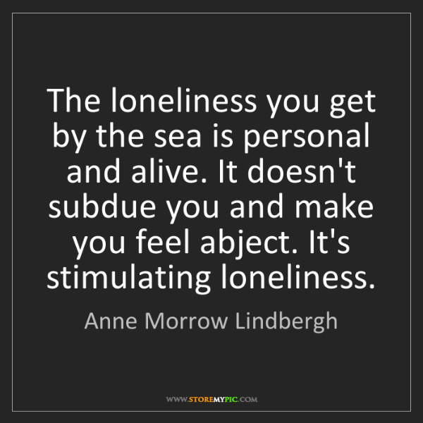Anne Morrow Lindbergh: The loneliness you get by the sea is personal and alive....