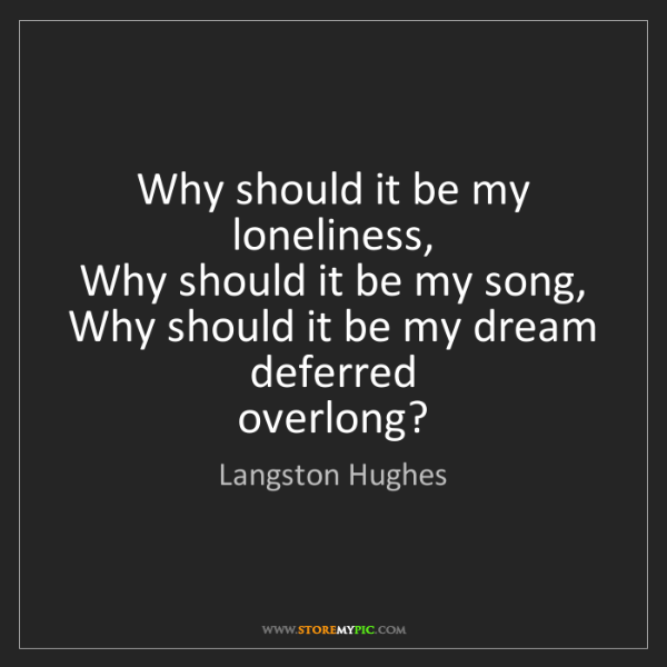Langston Hughes: Why should it be my loneliness,   Why should it be my...