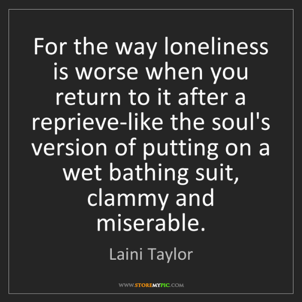 Laini Taylor: For the way loneliness is worse when you return to it...