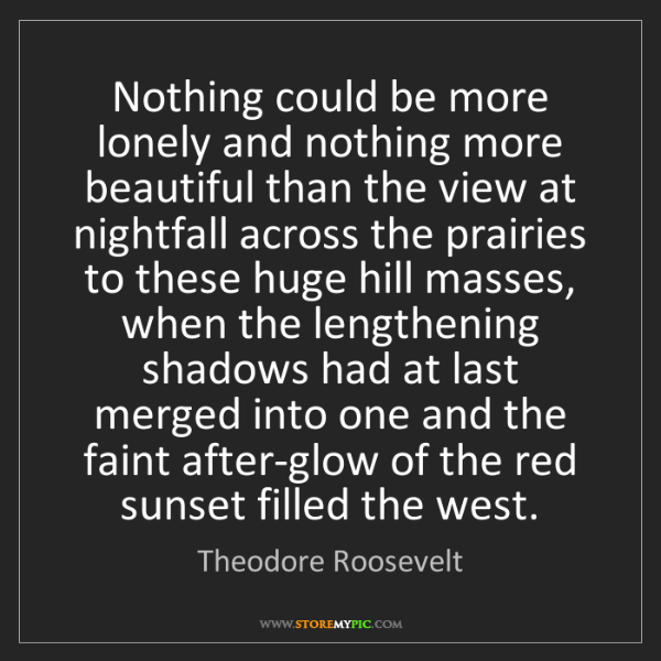 Theodore Roosevelt: Nothing could be more lonely and nothing more beautiful...