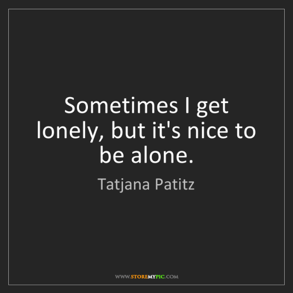 Tatjana Patitz: Sometimes I get lonely, but it's nice to be alone.