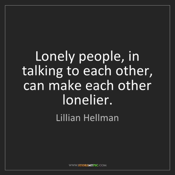 Lillian Hellman: Lonely people, in talking to each other, can make each...
