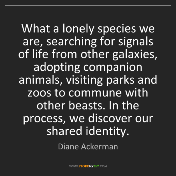 Diane Ackerman: What a lonely species we are, searching for signals of...