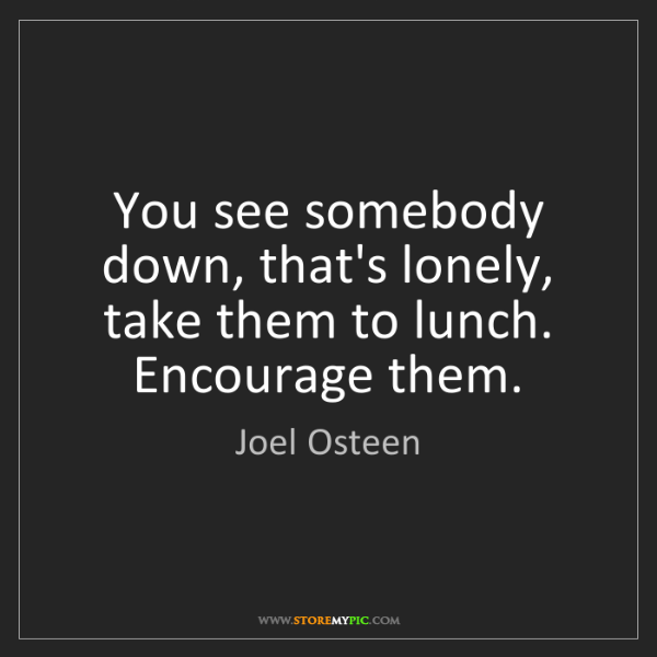 Joel Osteen: You see somebody down, that's lonely, take them to lunch....