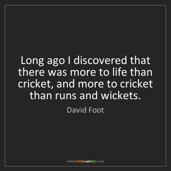 David Foot: Long ago I discovered that there was more to life than...
