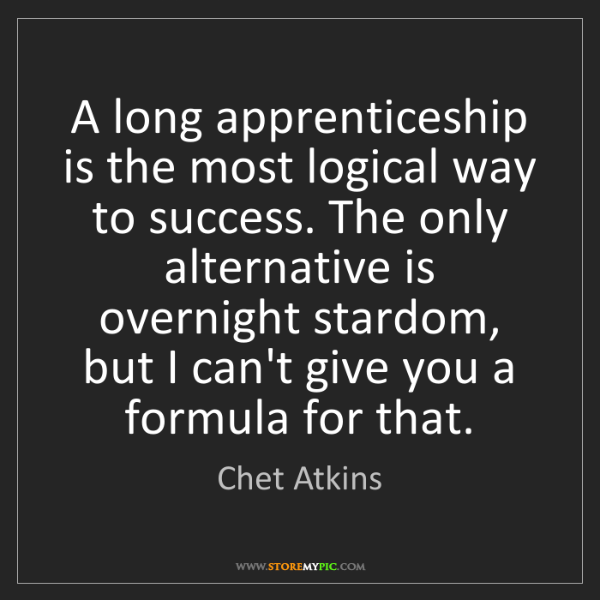 Chet Atkins: A long apprenticeship is the most logical way to success....