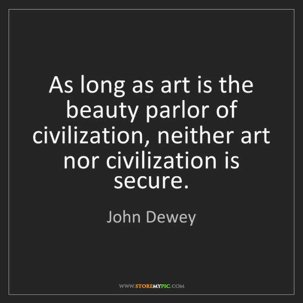 John Dewey: As long as art is the beauty parlor of civilization,...