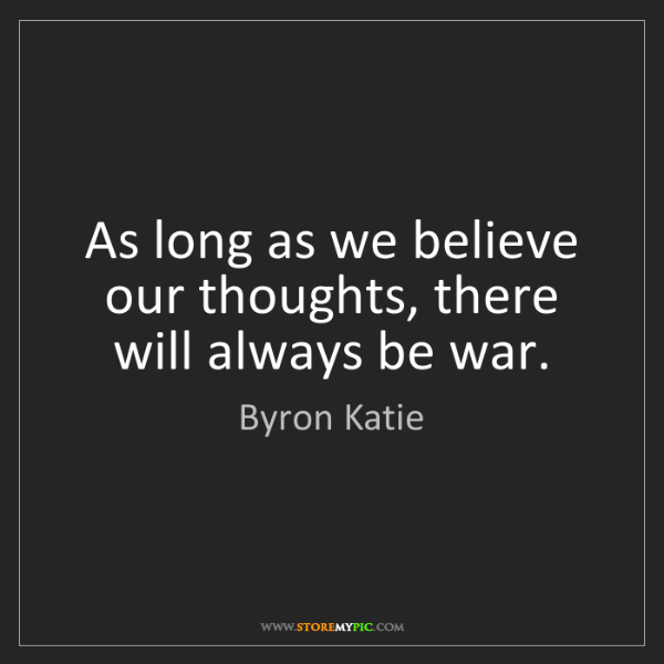 Byron Katie: As long as we believe our thoughts, there will always...