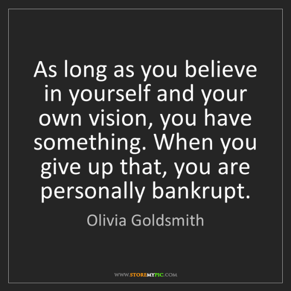 Olivia Goldsmith: As long as you believe in yourself and your own vision,...