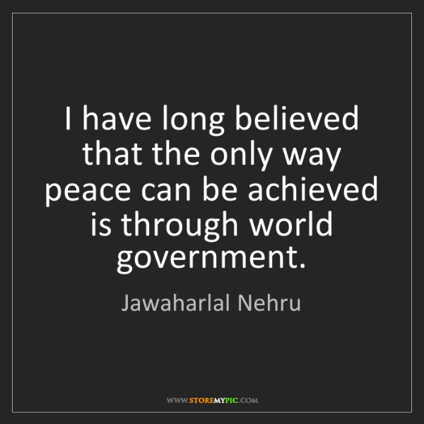 Jawaharlal Nehru: I have long believed that the only way peace can be achieved...