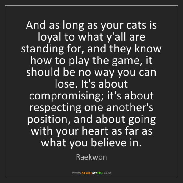 Raekwon: And as long as your cats is loyal to what y'all are standing...