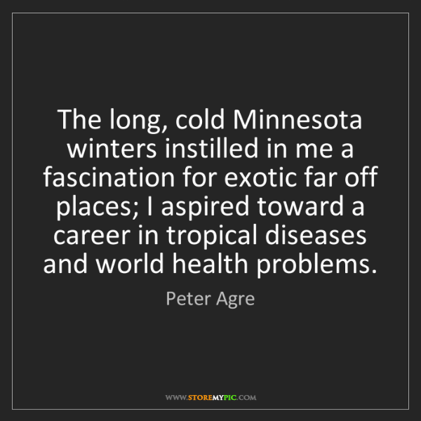 Peter Agre: The long, cold Minnesota winters instilled in me a fascination...