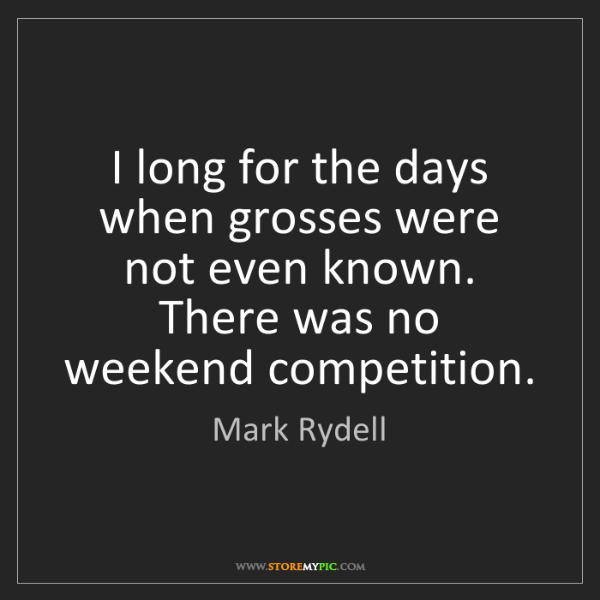 Mark Rydell: I long for the days when grosses were not even known....