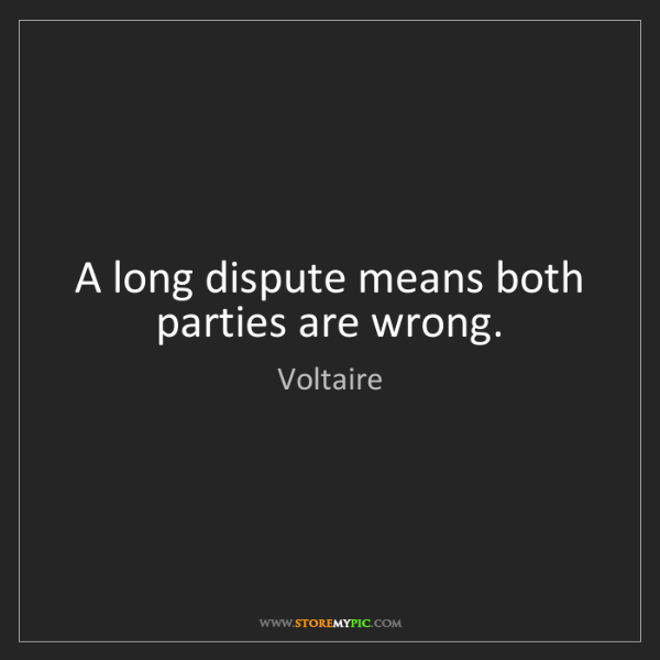 Voltaire: A long dispute means both parties are wrong.