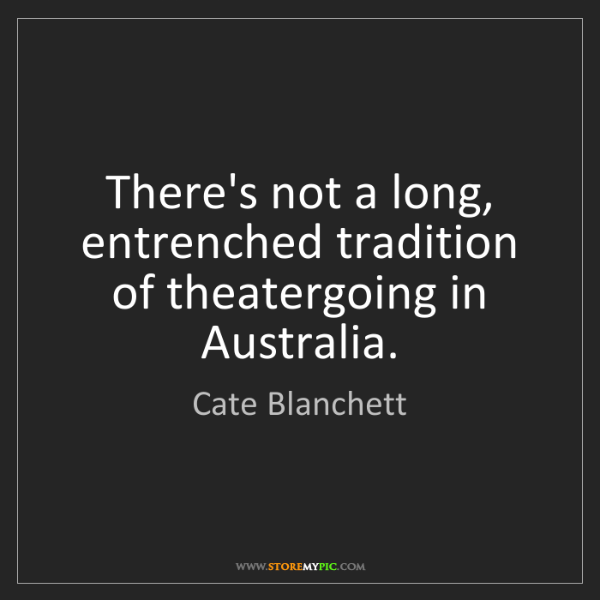 Cate Blanchett: There's not a long, entrenched tradition of theatergoing...