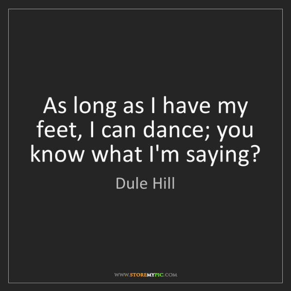 Dule Hill: As long as I have my feet, I can dance; you know what...
