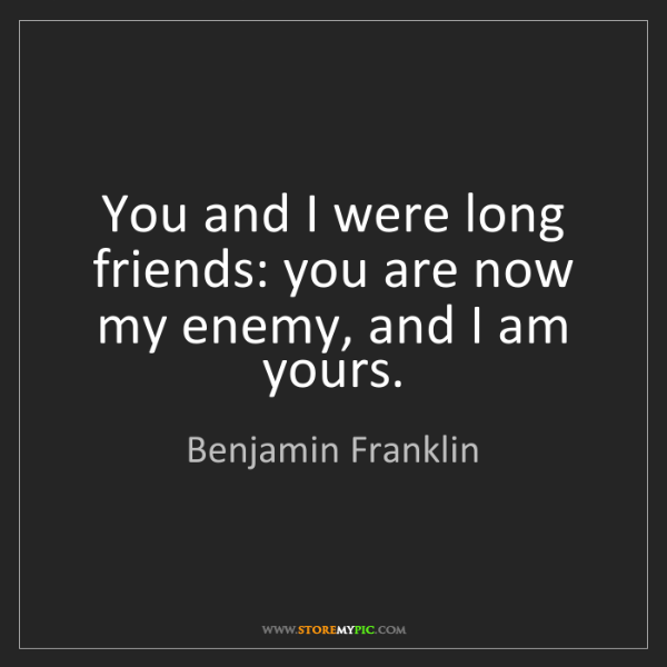 Benjamin Franklin: You and I were long friends: you are now my enemy, and...