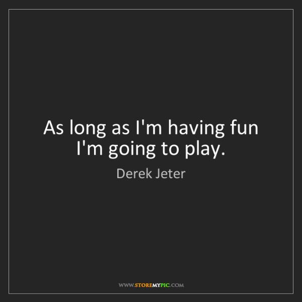 Derek Jeter: As long as I'm having fun I'm going to play.