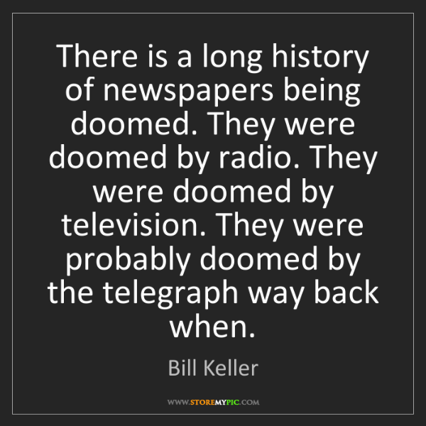 Bill Keller: There is a long history of newspapers being doomed. They...