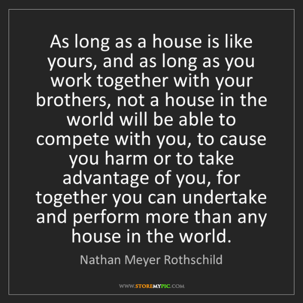 Nathan Meyer Rothschild: As long as a house is like yours, and as long as you...