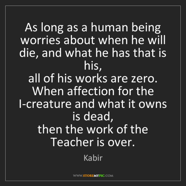 Kabir: As long as a human being worries about when he will die,...