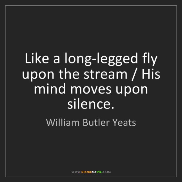 William Butler Yeats: Like a long-legged fly upon the stream / His mind moves...