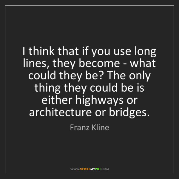 Franz Kline: I think that if you use long lines, they become - what...