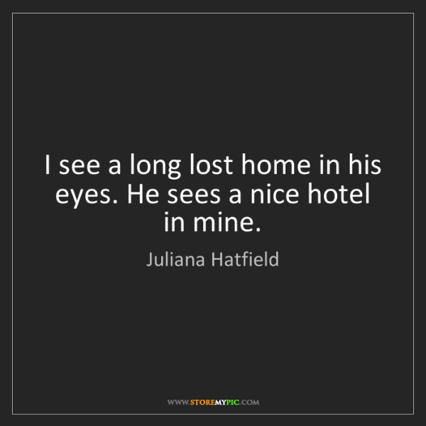Juliana Hatfield: I see a long lost home in his eyes. He sees a nice hotel...