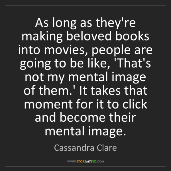Cassandra Clare: As long as they're making beloved books into movies,...