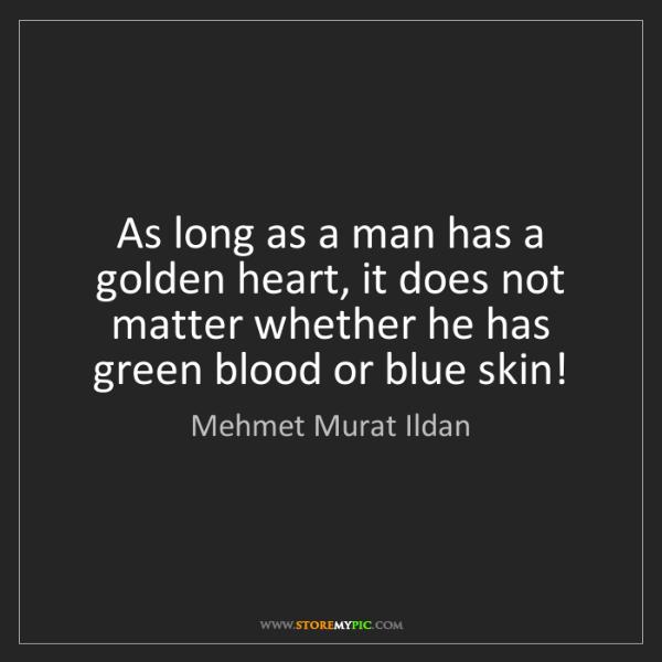Mehmet Murat Ildan: As long as a man has a golden heart, it does not matter...