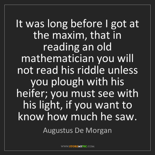 Augustus De Morgan: It was long before I got at the maxim, that in reading...