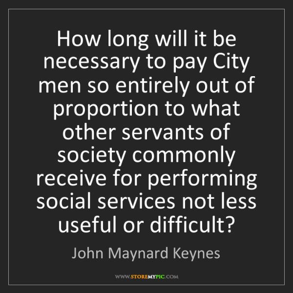 John Maynard Keynes: How long will it be necessary to pay City men so entirely...