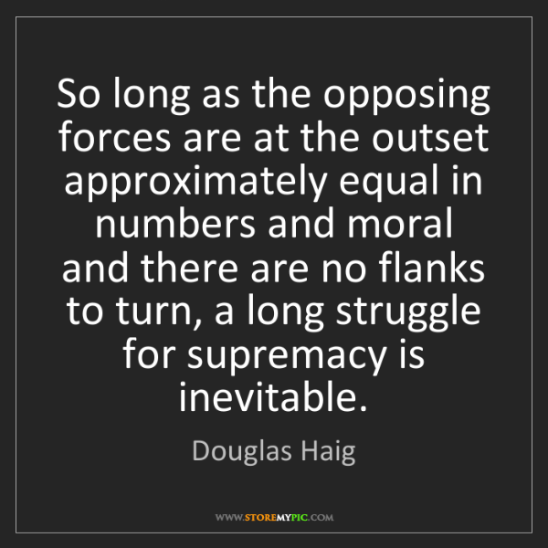 Douglas Haig: So long as the opposing forces are at the outset approximately...