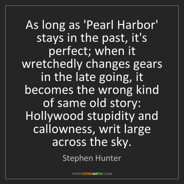 Stephen Hunter: As long as 'Pearl Harbor' stays in the past, it's perfect;...