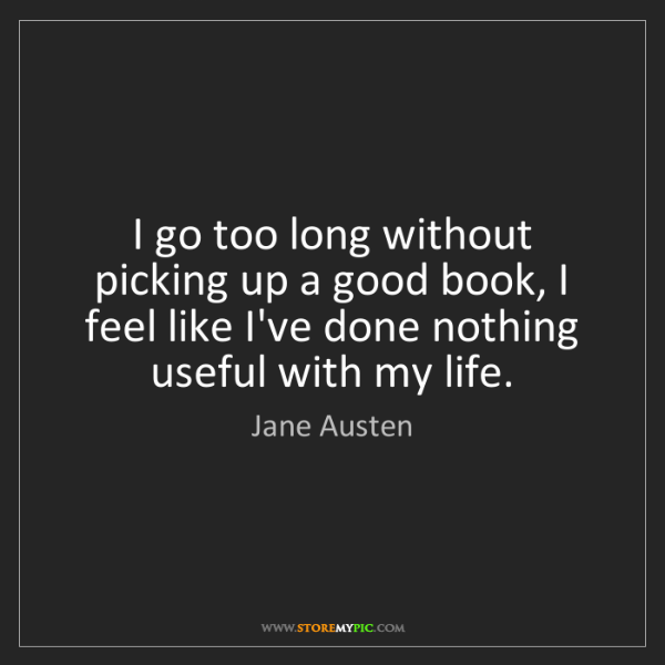 Jane Austen: I go too long without picking up a good book, I feel...