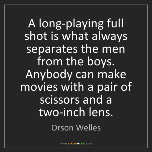 Orson Welles: A long-playing full shot is what always separates the...