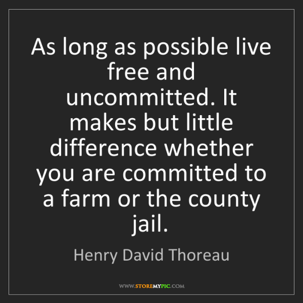 Henry David Thoreau: As long as possible live free and uncommitted. It makes...