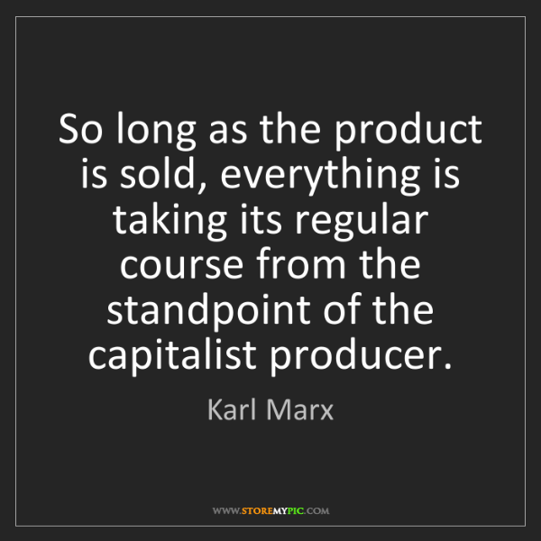Karl Marx: So long as the product is sold, everything is taking...