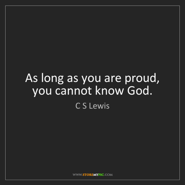 C S Lewis: As long as you are proud, you cannot know God.