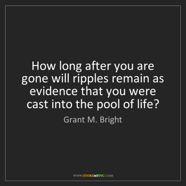 Grant M. Bright: How long after you are gone will ripples remain as evidence...