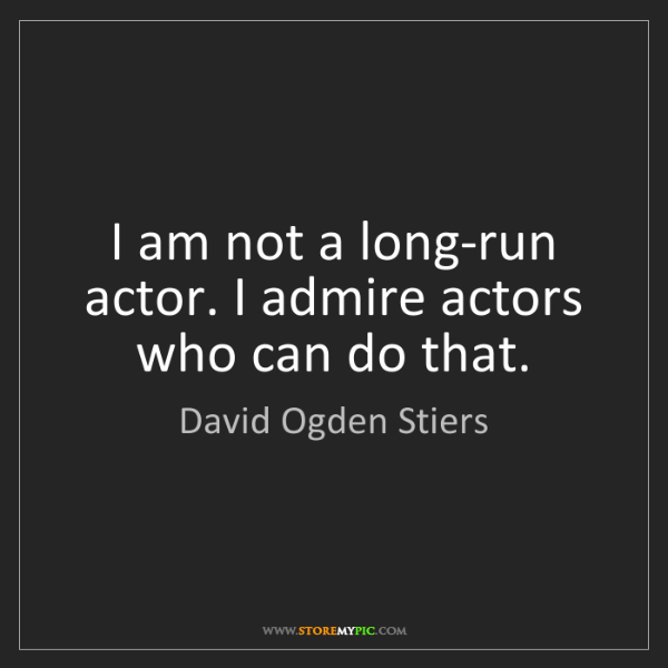 David Ogden Stiers: I am not a long-run actor. I admire actors who can do...