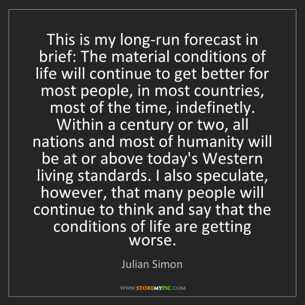 Julian Simon: This is my long-run forecast in brief: The material conditions...