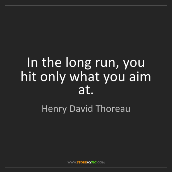Henry David Thoreau: In the long run, you hit only what you aim at.