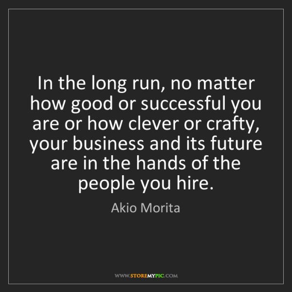 Akio Morita: In the long run, no matter how good or successful you...