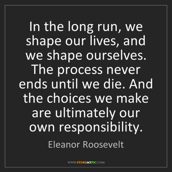 Eleanor Roosevelt: In the long run, we shape our lives, and we shape ourselves....
