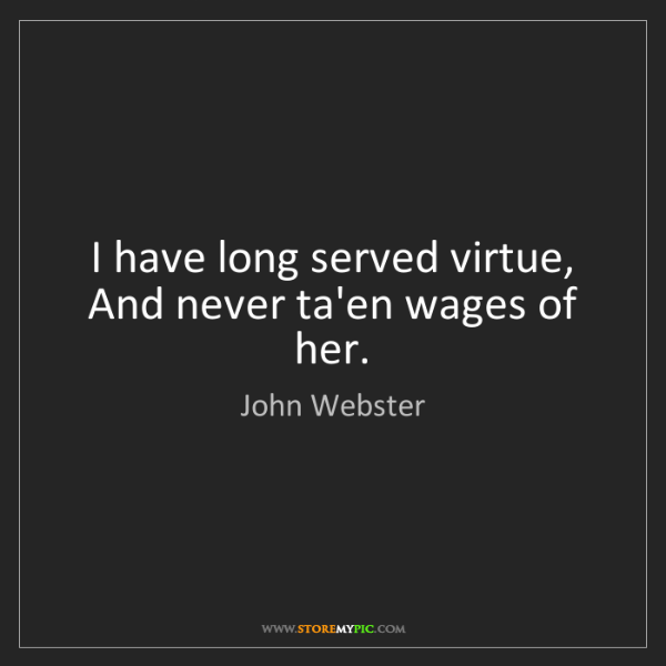 John Webster: I have long served virtue, And never ta'en wages of her.