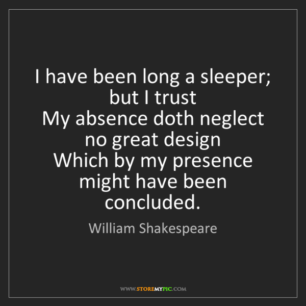 William Shakespeare: I have been long a sleeper; but I trust  My absence doth...