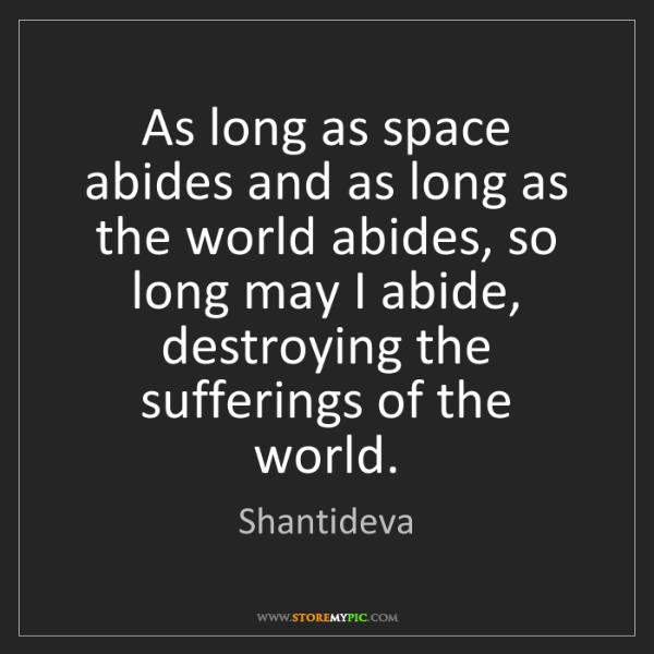 Shantideva: As long as space abides and as long as the world abides,...