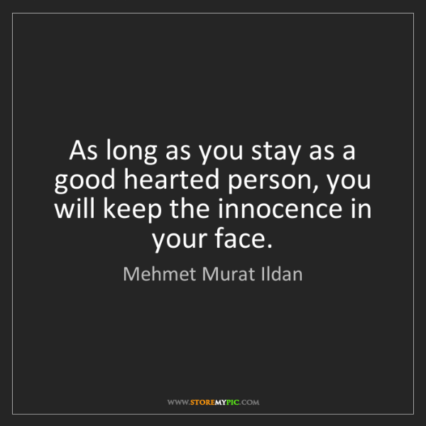 Mehmet Murat Ildan: As long as you stay as a good hearted person, you will...
