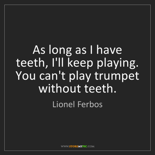 Lionel Ferbos: As long as I have teeth, I'll keep playing. You can't...